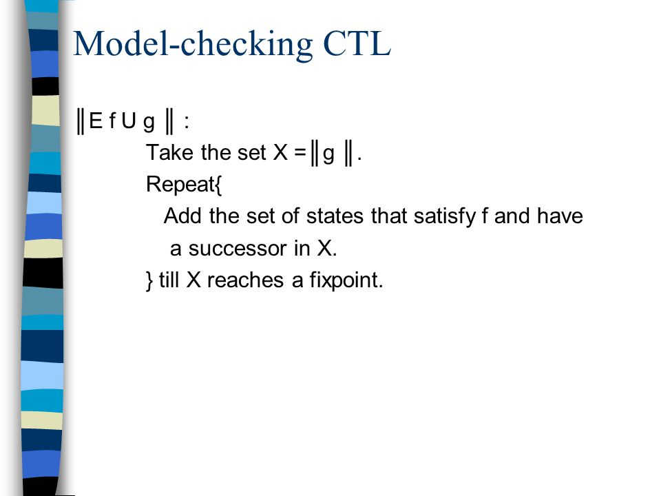 Model-checking CTL ║E f U g ║ : Take the set X =║g ║. Repeat{ Add the set of states that satisfy f and have a successor in X. } till X reaches a fixpo