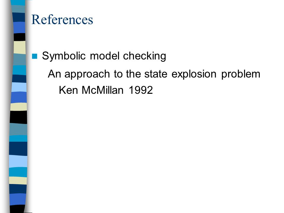 References Symbolic model checking An approach to the state explosion problem Ken McMillan 1992