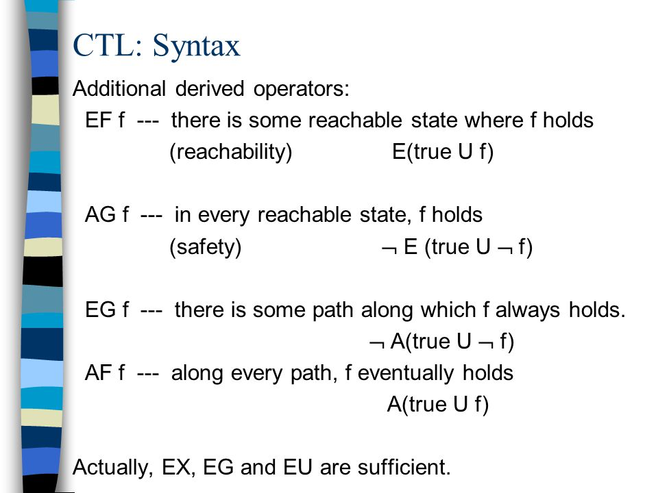 CTL: Syntax Additional derived operators: EF f --- there is some reachable state where f holds (reachability) E(true U f) AG f --- in every reachable state, f holds (safety)  E (true U  f) EG f --- there is some path along which f always holds.