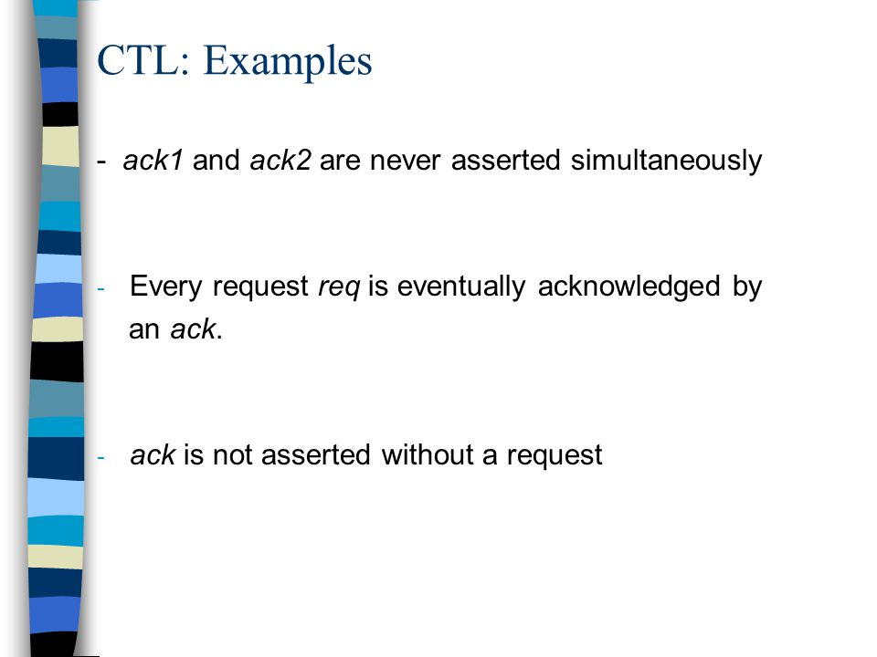 CTL: Examples - ack1 and ack2 are never asserted simultaneously - Every request req is eventually acknowledged by an ack.