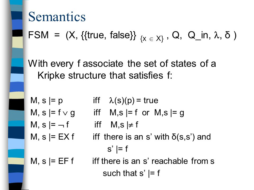 Semantics FSM = (X, {{true, false}} {x  X}, Q, Q_in,, δ ) With every f associate the set of states of a Kripke structure that satisfies f: M, s |= p iff (s)(p) = true M, s |= f  g iff M,s |= f or M,s |= g M, s |=  f iff M,s |  f M, s |= EX f iff there is an s' with δ(s,s') and s' |= f M, s |= EF f iff there is an s' reachable from s such that s' |= f