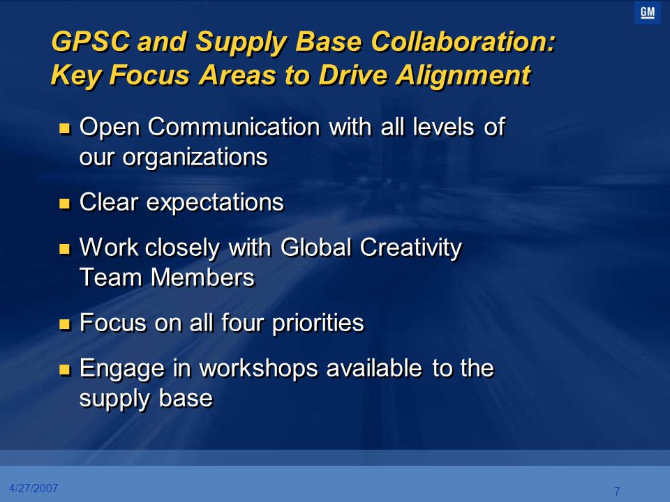 7 4/27/2007 GPSC and Supply Base Collaboration: Key Focus Areas to Drive Alignment Open Communication with all levels of our organizations Clear expec