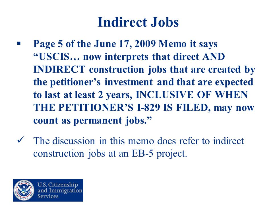 32 Indirect Jobs  Page 5 of the June 17, 2009 Memo it says USCIS… now interprets that direct AND INDIRECT construction jobs that are created by the petitioner's investment and that are expected to last at least 2 years, INCLUSIVE OF WHEN THE PETITIONER'S I-829 IS FILED, may now count as permanent jobs. The discussion in this memo does refer to indirect construction jobs at an EB-5 project.