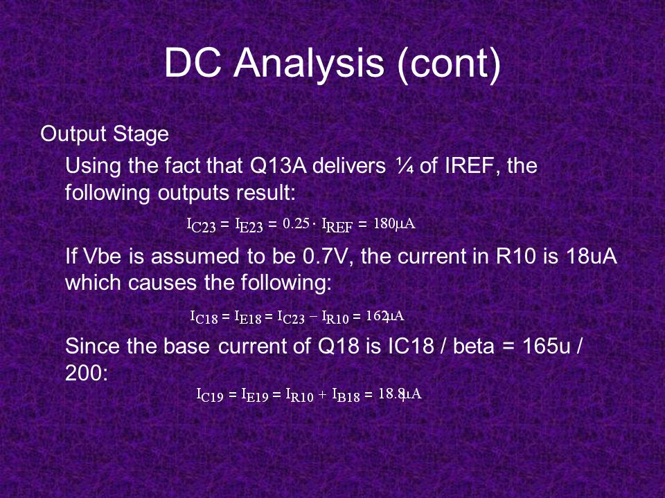 DC Analysis (cont) Output Stage Using the fact that Q13A delivers ¼ of IREF, the following outputs result: If Vbe is assumed to be 0.7V, the current i