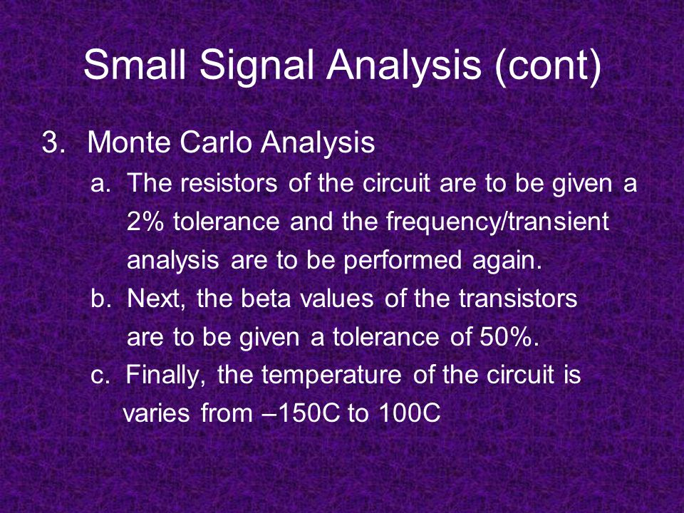 Small Signal Analysis (cont) 3.Monte Carlo Analysis a. The resistors of the circuit are to be given a 2% tolerance and the frequency/transient analysi