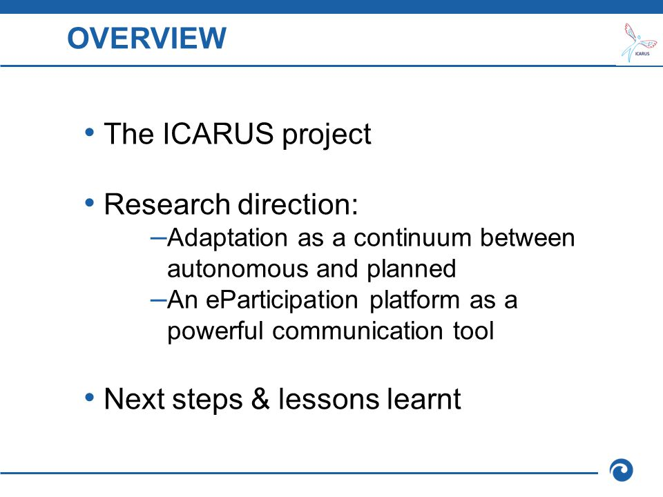 ICARUS: problems addressed Water resource management: challenge for the development of Mediterranean populations ↘ Social security at risk as a consequence of water scarcity ↘ Increasing demand for water: Irrigated agriculture Intensive urbanisation Tourism ↘ Evident signs of climatic instability and negative future projections ↘ Reduced food security, agro-industrial employment at risk, damage to the ecosystem, increased desertification, biodiversity loss… ↘ Need for policies to increase the efficiency of water management