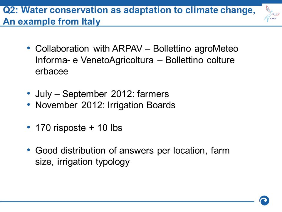 Q2: Water conservation as adaptation to climate change, An example from Italy Collaboration with ARPAV – Bollettino agroMeteo Informa- e VenetoAgricoltura – Bollettino colture erbacee July – September 2012: farmers November 2012: Irrigation Boards 170 risposte + 10 Ibs Good distribution of answers per location, farm size, irrigation typology