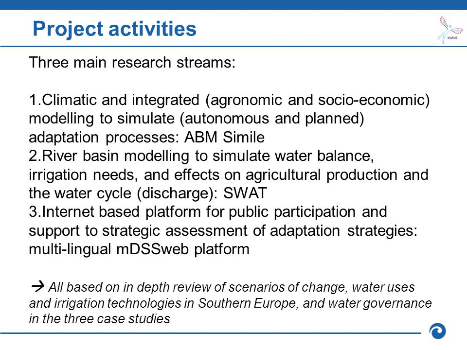 Project activities Three main research streams: 1.Climatic and integrated (agronomic and socio-economic) modelling to simulate (autonomous and planned) adaptation processes: ABM Simile 2.River basin modelling to simulate water balance, irrigation needs, and effects on agricultural production and the water cycle (discharge): SWAT 3.Internet based platform for public participation and support to strategic assessment of adaptation strategies: multi-lingual mDSSweb platform  All based on in depth review of scenarios of change, water uses and irrigation technologies in Southern Europe, and water governance in the three case studies