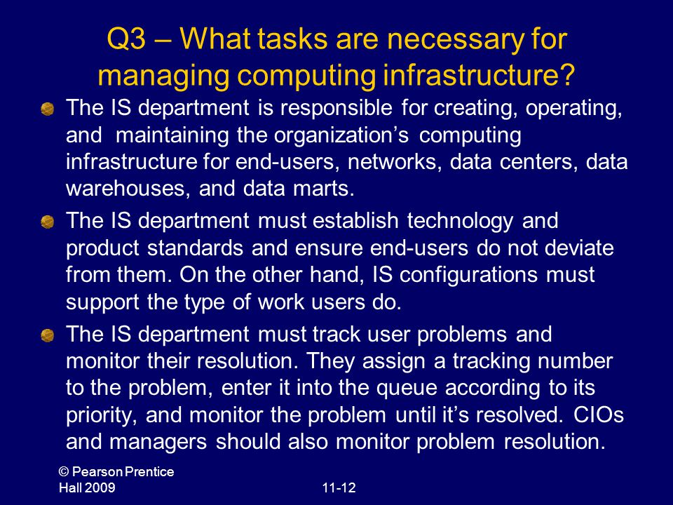 © Pearson Prentice Hall 200911-12 Q3 – What tasks are necessary for managing computing infrastructure? The IS department is responsible for creating,