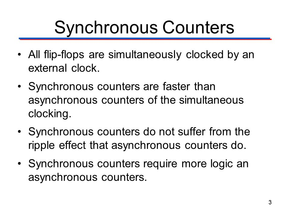 Synchronous Counters All flip-flops are simultaneously clocked by an external clock. Synchronous counters are faster than asynchronous counters of the