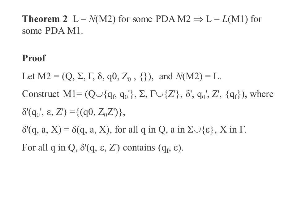 Theorem 2 L = N(M2) for some PDA M2  L = L(M1) for some PDA M1. Proof Let M2 = (Q, Σ, Γ, δ, q0, Z 0, {}), and N(M2) = L. Construct M1= (Q  {q f, q 0