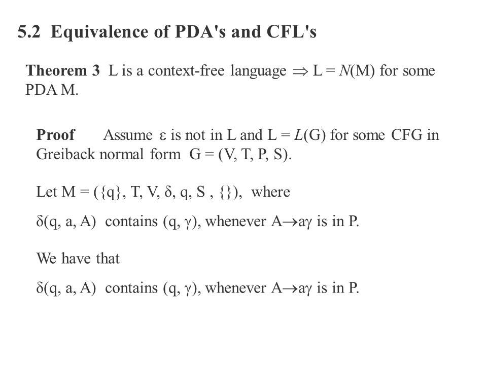 5.2 Equivalence of PDA's and CFL's Theorem 3 L is a context-free language  L = N(M) for some PDA M. Proof Assume  is not in L and L = L(G) for some