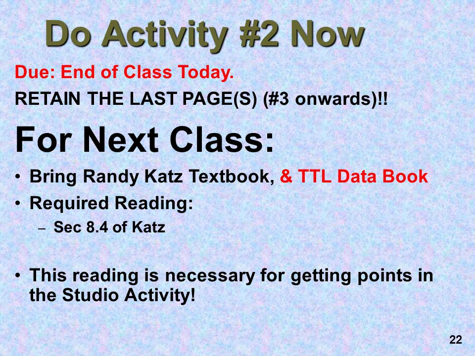 22 Do Activity #2 Now Due: End of Class Today. RETAIN THE LAST PAGE(S) (#3 onwards)!! For Next Class: Bring Randy Katz Textbook, & TTL Data Book Requi