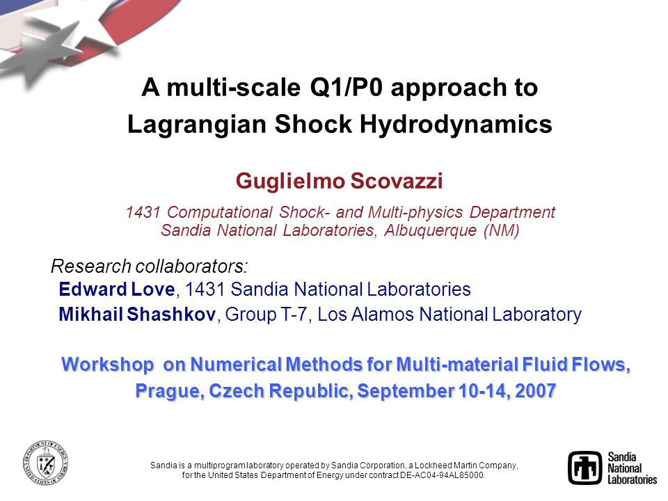 Workshop on Numerical Methods for Multi-material Fluid Flows, Prague, Czech Republic, September 10-14, 2007 Sandia is a multiprogram laboratory operated by Sandia Corporation, a Lockheed Martin Company, for the United States Department of Energy under contract DE-AC04-94AL85000.