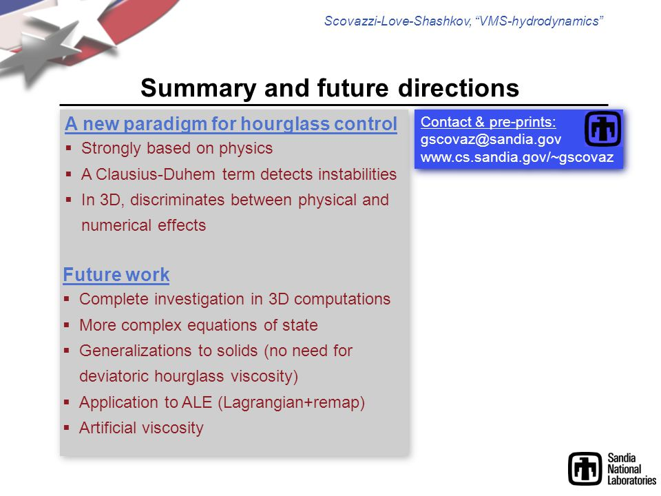 """Scovazzi-Love-Shashkov, """"VMS-hydrodynamics"""" Summary and future directions A new paradigm for hourglass control  Strongly based on physics  A Clausiu"""