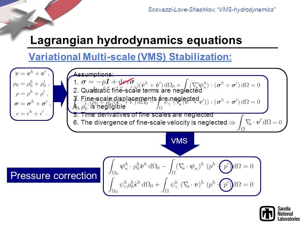 Scovazzi-Love-Shashkov, VMS-hydrodynamics Lagrangian hydrodynamics equations Variational Multi-scale (VMS) Stabilization: Pressure correction VMS Assumptions: 1.