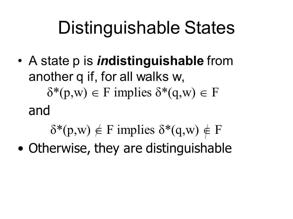Distinguishable States A state p is indistinguishable from another q if, for all walks w, δ*(p,w)  F implies δ*(q,w)  F and δ*(p,w)  F implies δ*(q,w)  F Otherwise, they are distinguishable