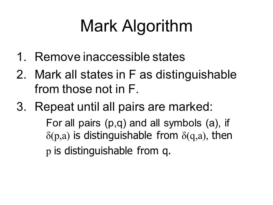 Mark Algorithm 1.Remove inaccessible states 2.Mark all states in F as distinguishable from those not in F.