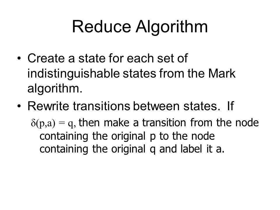 Reduce Algorithm Create a state for each set of indistinguishable states from the Mark algorithm. Rewrite transitions between states. If δ(p,a) = q, t