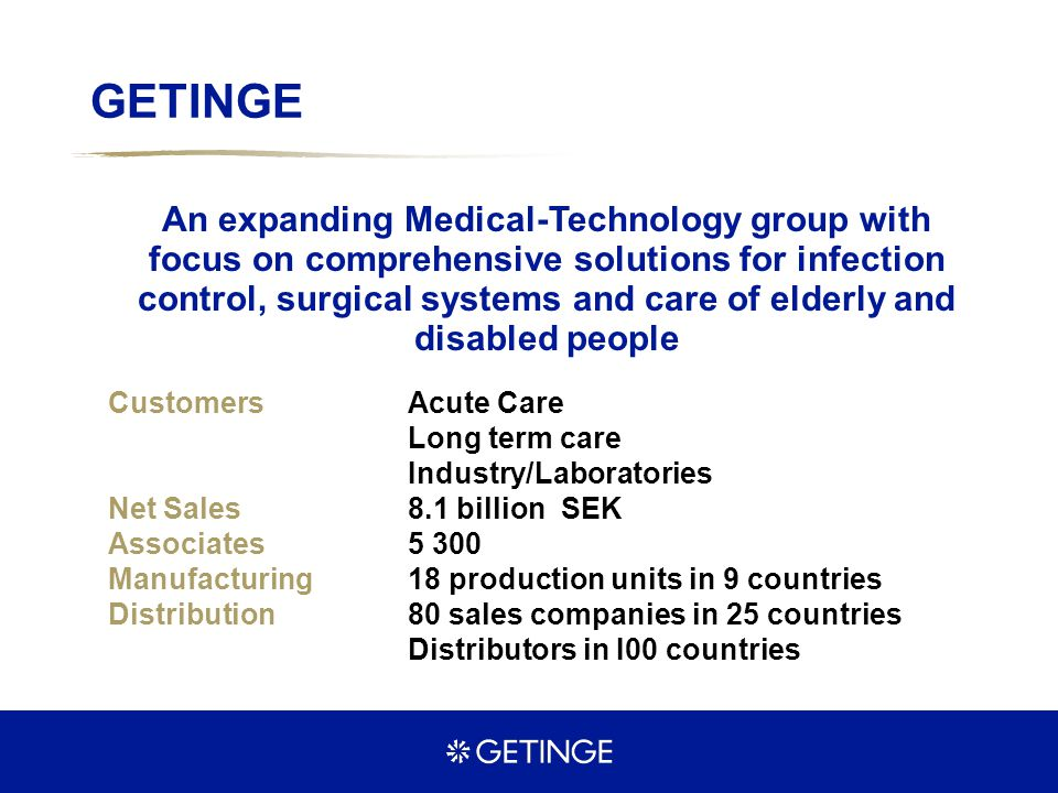 GETINGE An expanding Medical-Technology group with focus on comprehensive solutions for infection control, surgical systems and care of elderly and di