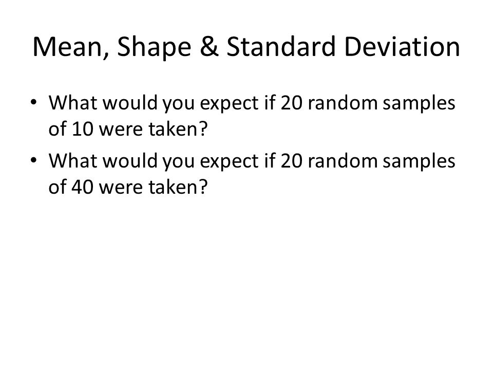 Mean, Shape & Standard Deviation What would you expect if 20 random samples of 10 were taken.