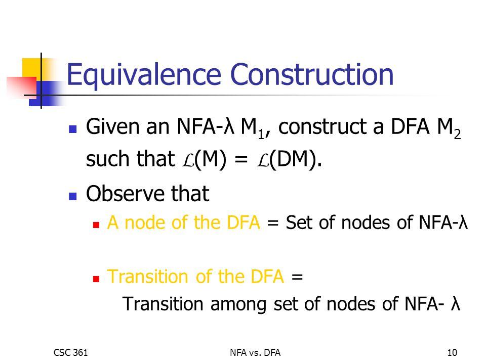 CSC 361NFA vs. DFA10 Equivalence Construction Given an NFA-λ M 1, construct a DFA M 2 such that L (M) = L (DM). Observe that A node of the DFA = Set o