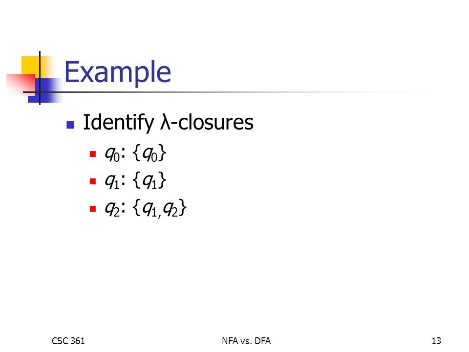 CSC 361NFA vs. DFA13 Example Identify λ-closures q 0 : {q 0 } q 1 : {q 1 } q 2 : {q 1, q 2 }