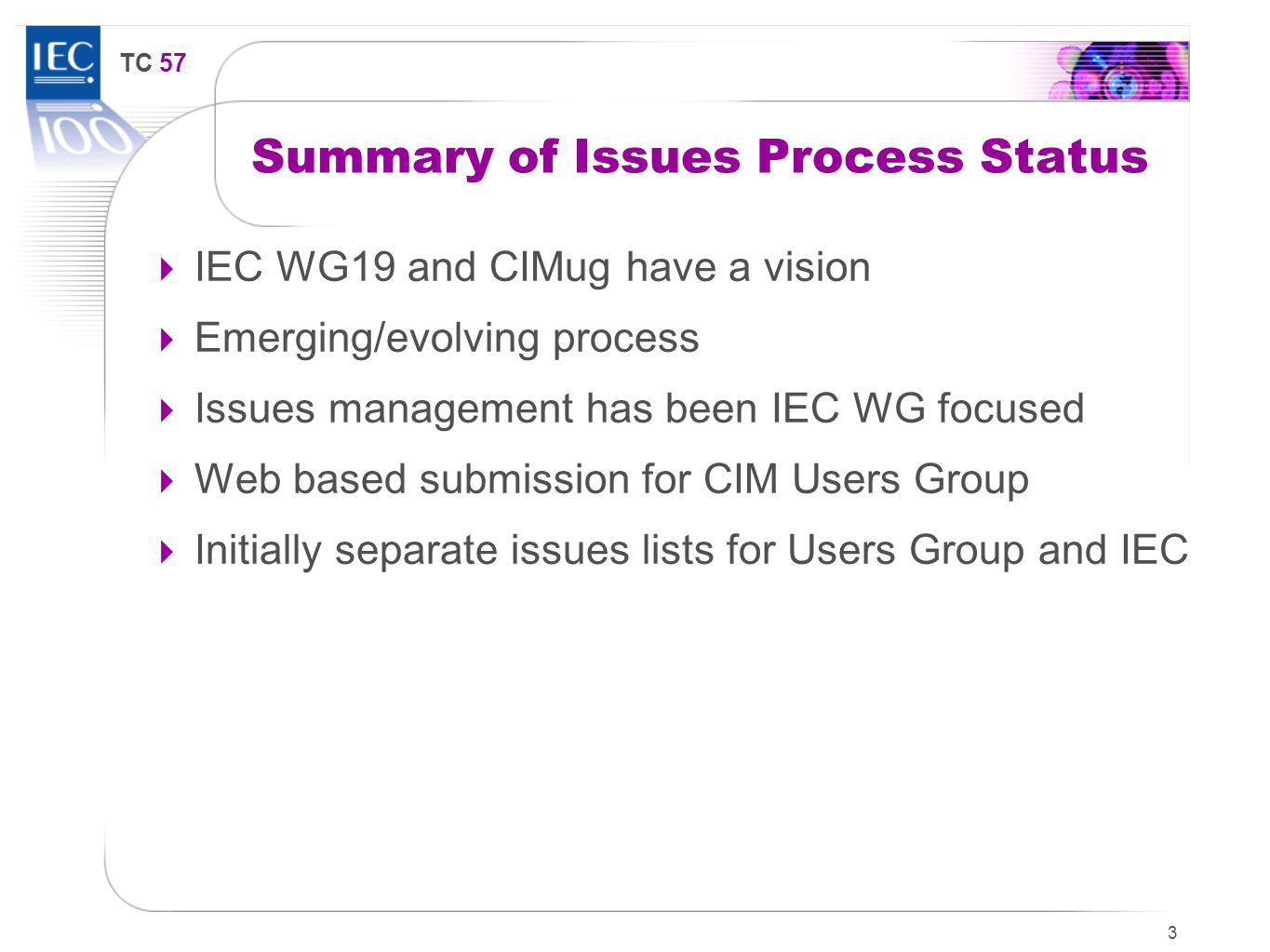 TC 57 Summary of Issues Process Status  IEC WG19 and CIMug have a vision  Emerging/evolving process  Issues management has been IEC WG focused  Web based submission for CIM Users Group  Initially separate issues lists for Users Group and IEC 3