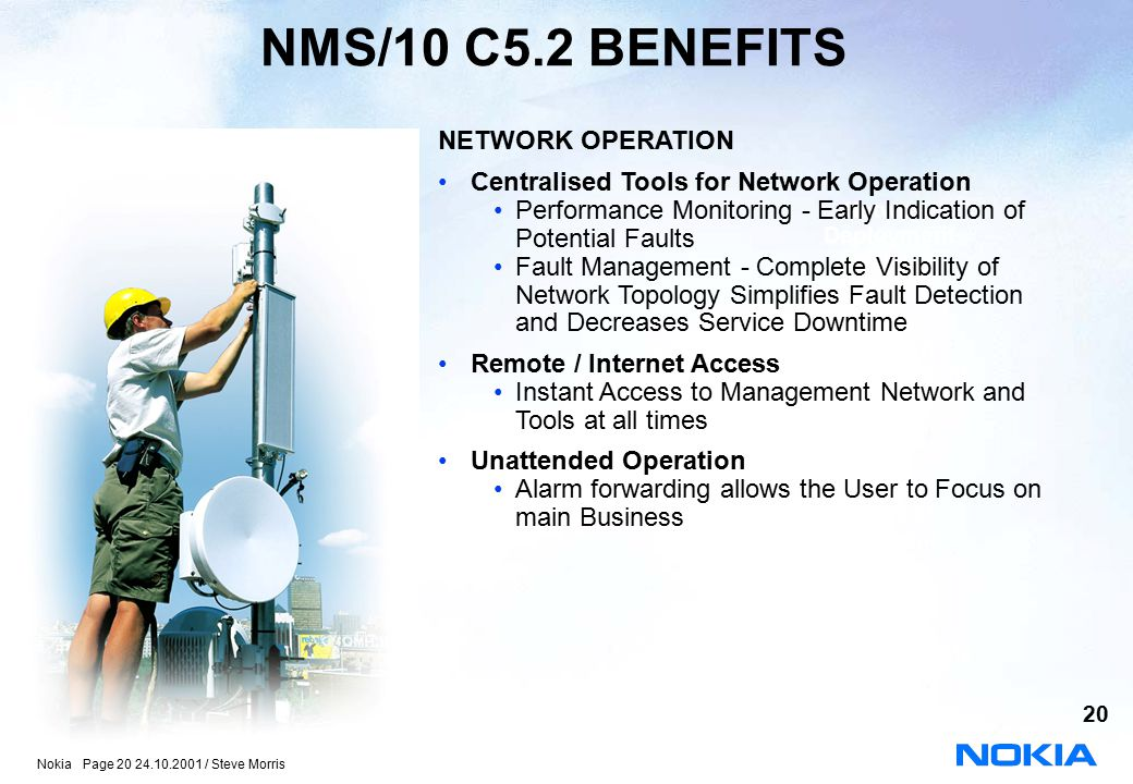 Nokia Page 20 24.10.2001 / Steve Morris 20 NMS/10 C5.2 BENEFITS Network Deployment Package oll-Out Management Package Time to Market Package Turnkey Responsibility Package NETWORK OPERATION Centralised Tools for Network Operation Performance Monitoring - Early Indication of Potential Faults Fault Management - Complete Visibility of Network Topology Simplifies Fault Detection and Decreases Service Downtime Remote / Internet Access Instant Access to Management Network and Tools at all times Unattended Operation Alarm forwarding allows the User to Focus on main Business