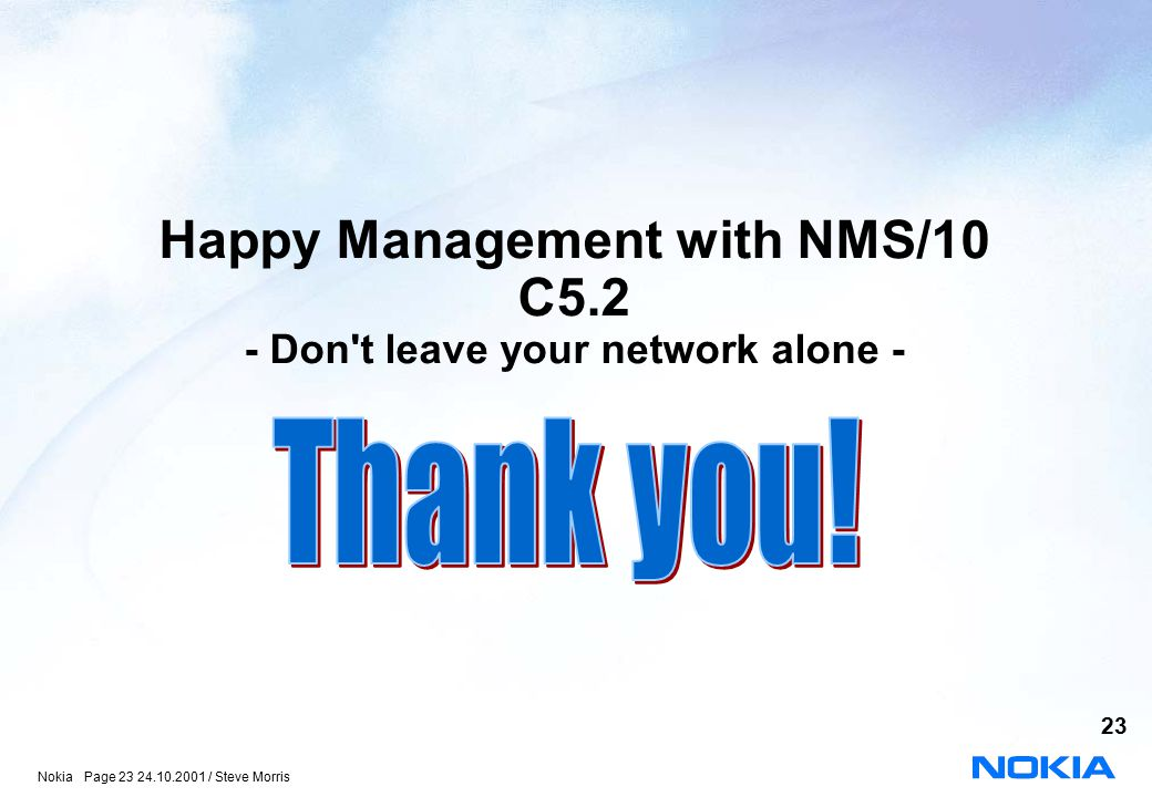 Nokia Page 23 24.10.2001 / Steve Morris 23 Happy Management with NMS/10 C5.2 - Don t leave your network alone -