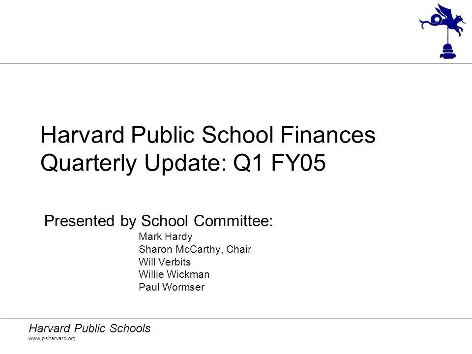 Harvard Public Schools www.psharvard.org Harvard Public School Finances Quarterly Update: Q1 FY05 Presented by School Committee: Mark Hardy Sharon McC