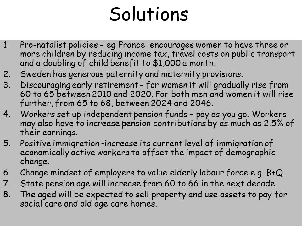 Solutions 1.Pro-natalist policies – eg France encourages women to have three or more children by reducing income tax, travel costs on public transport and a doubling of child benefit to $1,000 a month.