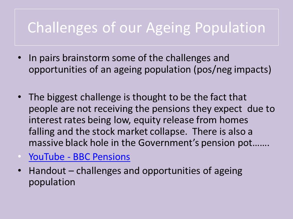 Challenges of our Ageing Population In pairs brainstorm some of the challenges and opportunities of an ageing population (pos/neg impacts) The biggest challenge is thought to be the fact that people are not receiving the pensions they expect due to interest rates being low, equity release from homes falling and the stock market collapse.