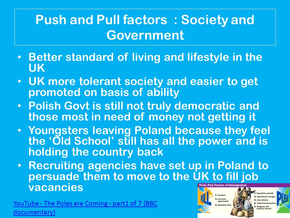Push and Pull factors : Society and Government Better standard of living and lifestyle in the UK UK more tolerant society and easier to get promoted on basis of ability Polish Govt is still not truly democratic and those most in need of money not getting it Youngsters leaving Poland because they feel the 'Old School' still has all the power and is holding the country back Recruiting agencies have set up in Poland to persuade them to move to the UK to fill job vacancies YouTube - The Poles are Coming - part1 of 7 (BBC documentary)