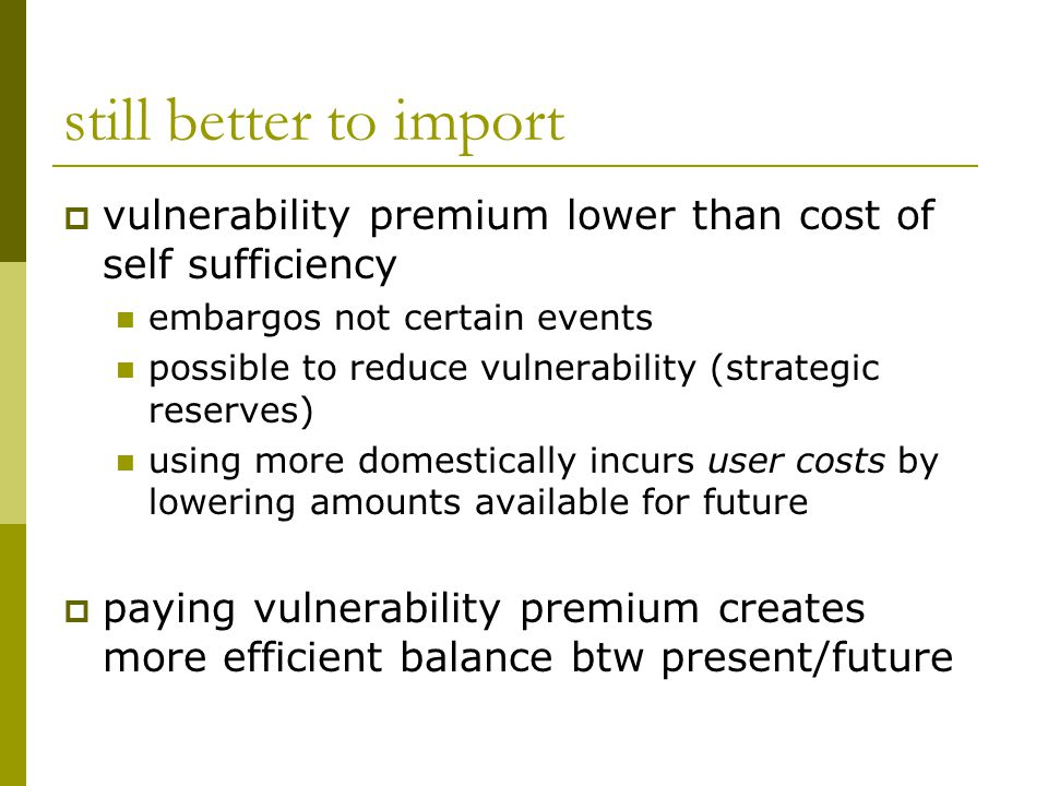 still better to import  vulnerability premium lower than cost of self sufficiency embargos not certain events possible to reduce vulnerability (strat