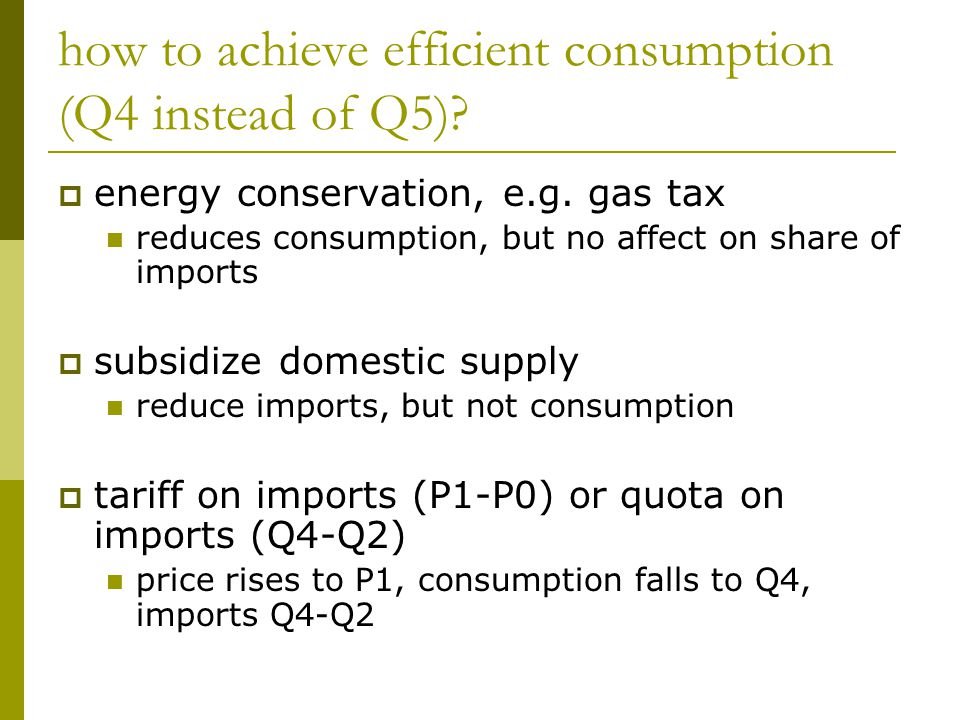 how to achieve efficient consumption (Q4 instead of Q5)?  energy conservation, e.g. gas tax reduces consumption, but no affect on share of imports 