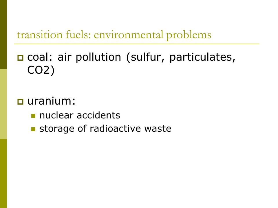 transition fuels: environmental problems  coal: air pollution (sulfur, particulates, CO2)  uranium: nuclear accidents storage of radioactive waste