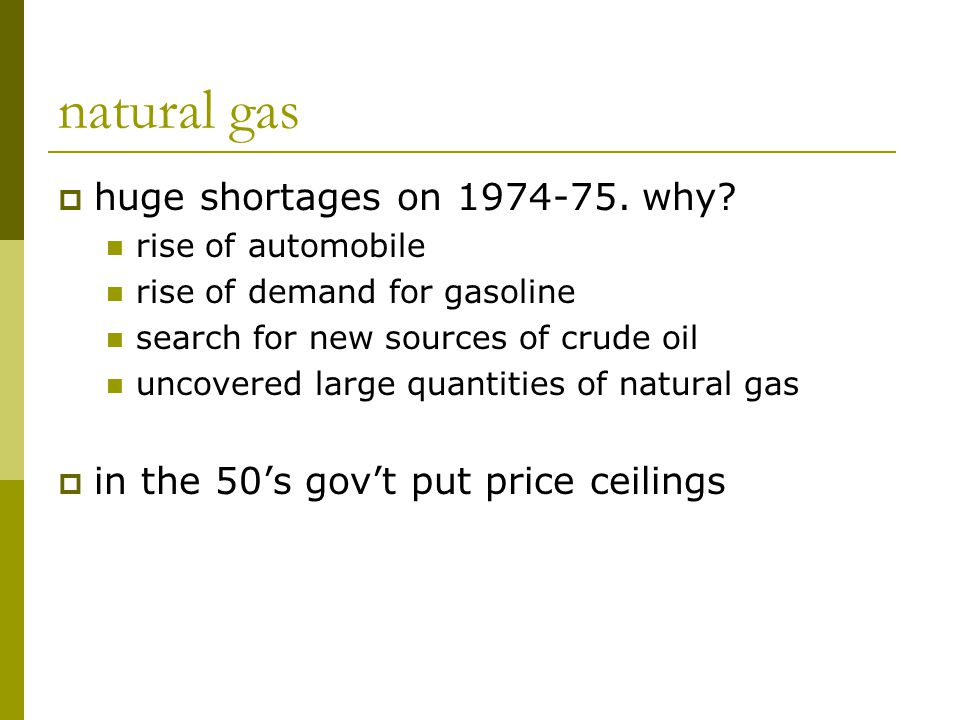 natural gas  huge shortages on 1974-75. why? rise of automobile rise of demand for gasoline search for new sources of crude oil uncovered large quant