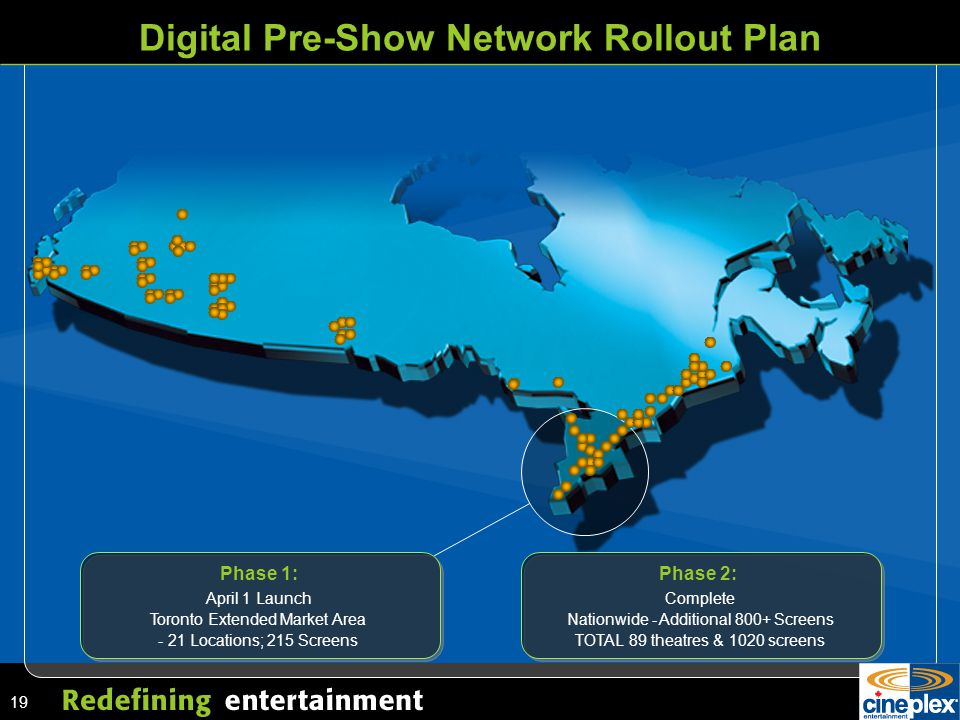 19 Digital Pre-Show Network Rollout Plan Phase 1: April 1 Launch Toronto Extended Market Area - 21 Locations; 215 Screens Phase 2: Complete Nationwide - Additional 800+ Screens TOTAL 89 theatres & 1020 screens