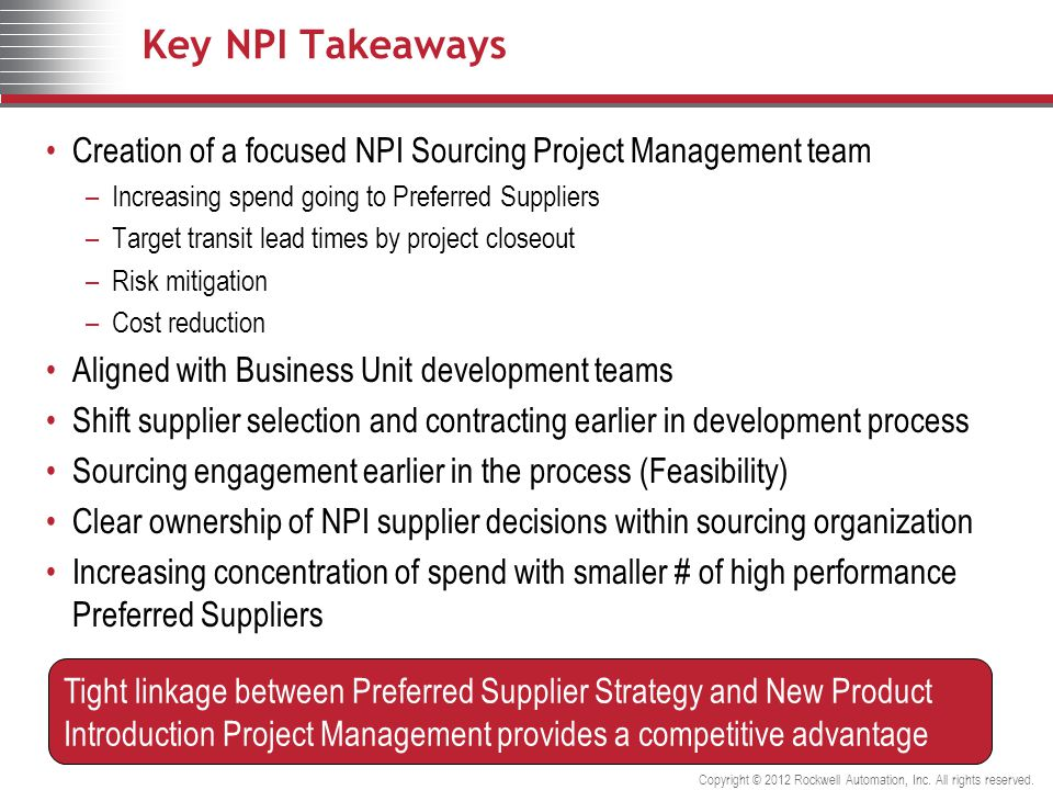 Key NPI Takeaways Creation of a focused NPI Sourcing Project Management team –Increasing spend going to Preferred Suppliers –Target transit lead times by project closeout –Risk mitigation –Cost reduction Aligned with Business Unit development teams Shift supplier selection and contracting earlier in development process Sourcing engagement earlier in the process (Feasibility) Clear ownership of NPI supplier decisions within sourcing organization Increasing concentration of spend with smaller # of high performance Preferred Suppliers Tight linkage between Preferred Supplier Strategy and New Product Introduction Project Management provides a competitive advantage Copyright © 2012 Rockwell Automation, Inc.