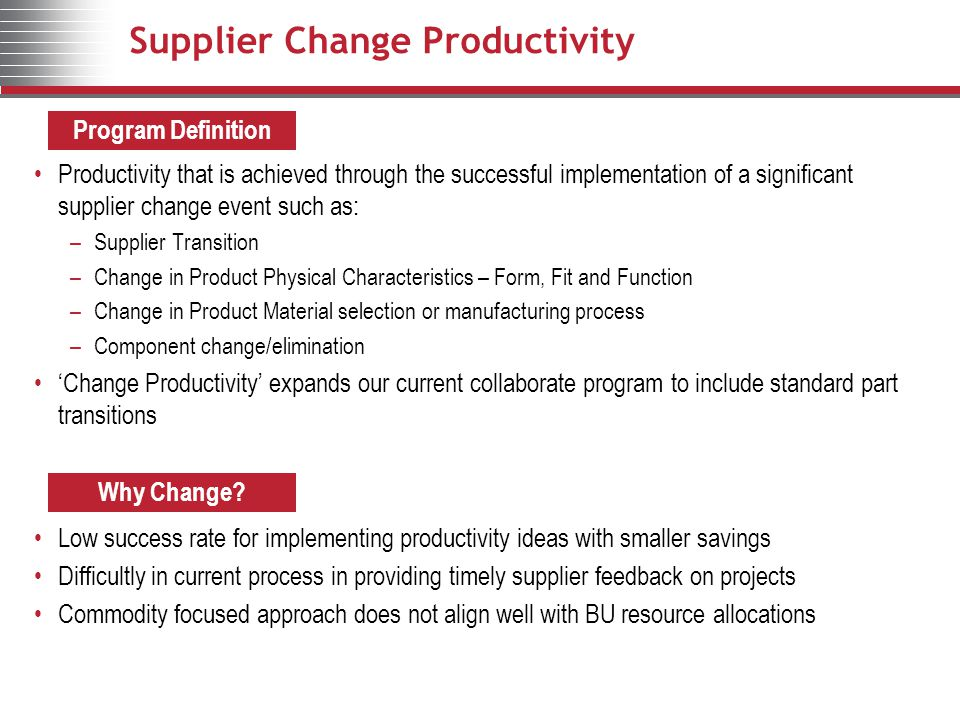 Supplier Change Productivity Productivity that is achieved through the successful implementation of a significant supplier change event such as: –Supplier Transition –Change in Product Physical Characteristics – Form, Fit and Function –Change in Product Material selection or manufacturing process –Component change/elimination 'Change Productivity' expands our current collaborate program to include standard part transitions Low success rate for implementing productivity ideas with smaller savings Difficultly in current process in providing timely supplier feedback on projects Commodity focused approach does not align well with BU resource allocations Program Definition Why Change?
