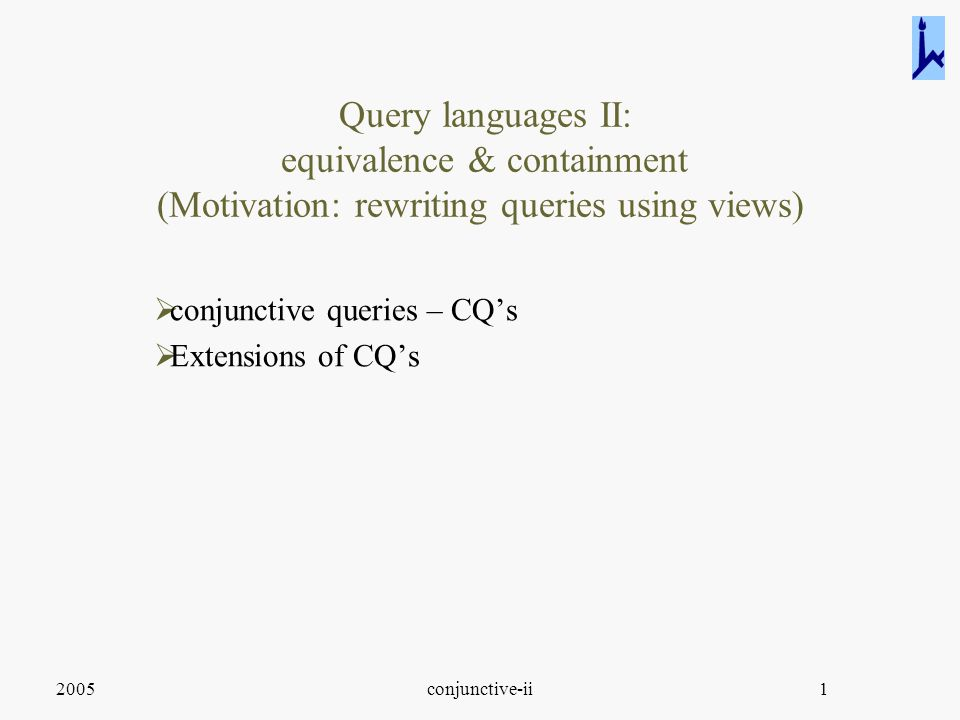2005conjunctive-ii1 Query languages II: equivalence & containment (Motivation: rewriting queries using views)  conjunctive queries – CQ's  Extensions of CQ's
