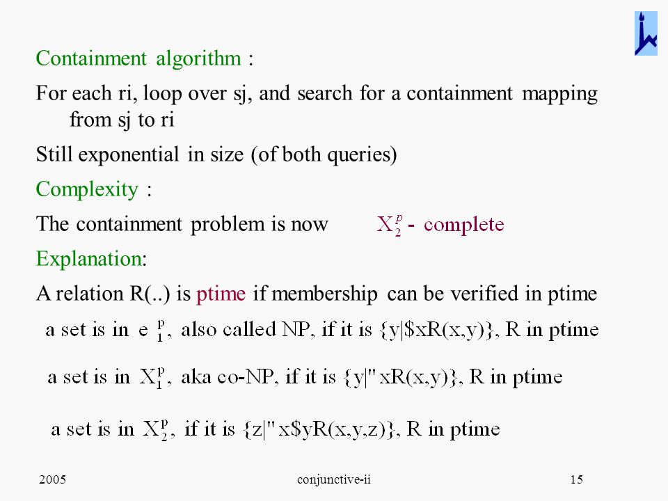2005conjunctive-ii15 Containment algorithm : For each ri, loop over sj, and search for a containment mapping from sj to ri Still exponential in size (of both queries) Complexity : The containment problem is now Explanation: A relation R(..) is ptime if membership can be verified in ptime