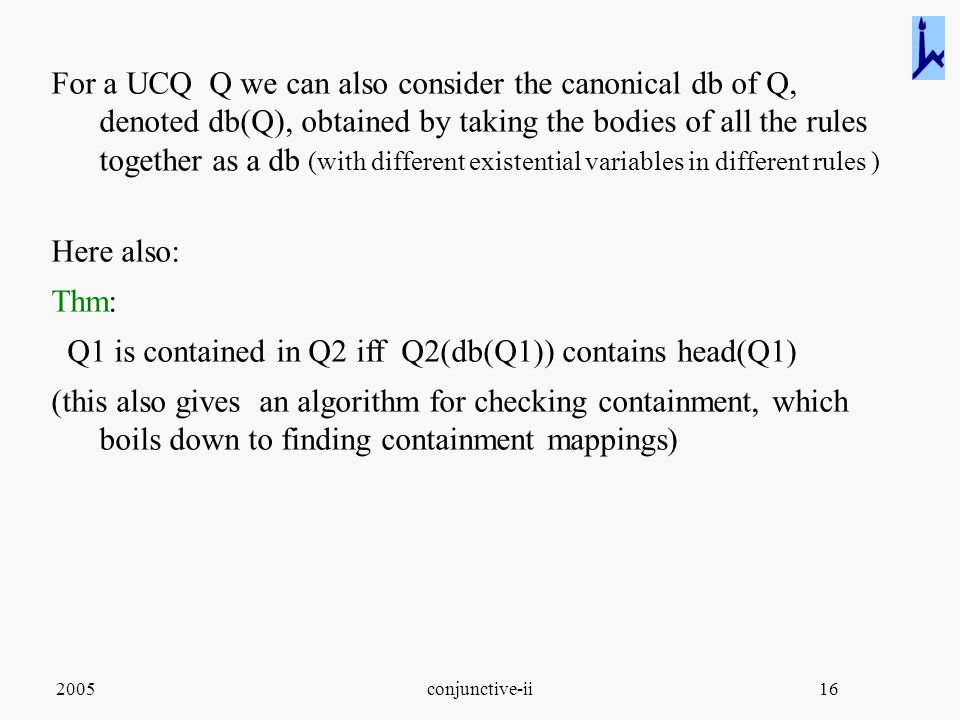 2005conjunctive-ii16 For a UCQ Q we can also consider the canonical db of Q, denoted db(Q), obtained by taking the bodies of all the rules together as a db (with different existential variables in different rules ) Here also: Thm: Q1 is contained in Q2 iff Q2(db(Q1)) contains head(Q1) (this also gives an algorithm for checking containment, which boils down to finding containment mappings)