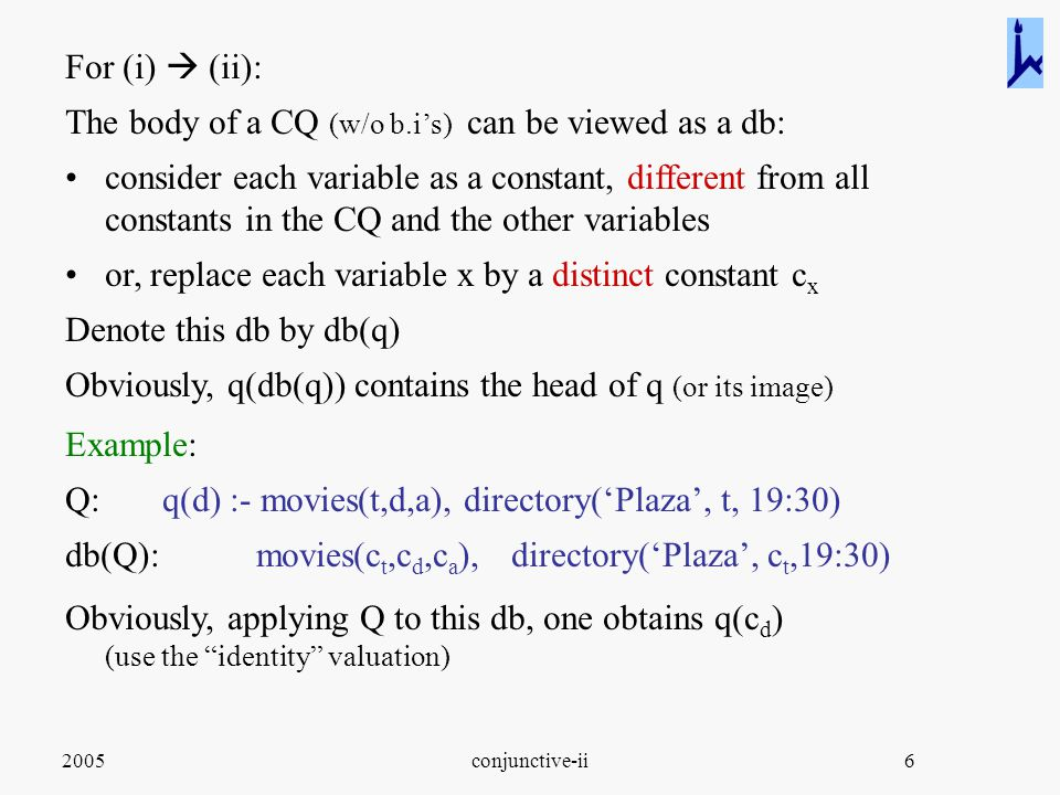 2005conjunctive-ii6 For (i)  (ii): The body of a CQ (w/o b.i's) can be viewed as a db: consider each variable as a constant, different from all constants in the CQ and the other variables or, replace each variable x by a distinct constant c x Denote this db by db(q) Obviously, q(db(q)) contains the head of q (or its image) Example: Q: q(d) :- movies(t,d,a), directory('Plaza', t, 19:30) db(Q): movies(c t,c d,c a ), directory('Plaza', c t,19:30) Obviously, applying Q to this db, one obtains q(c d ) (use the identity valuation)