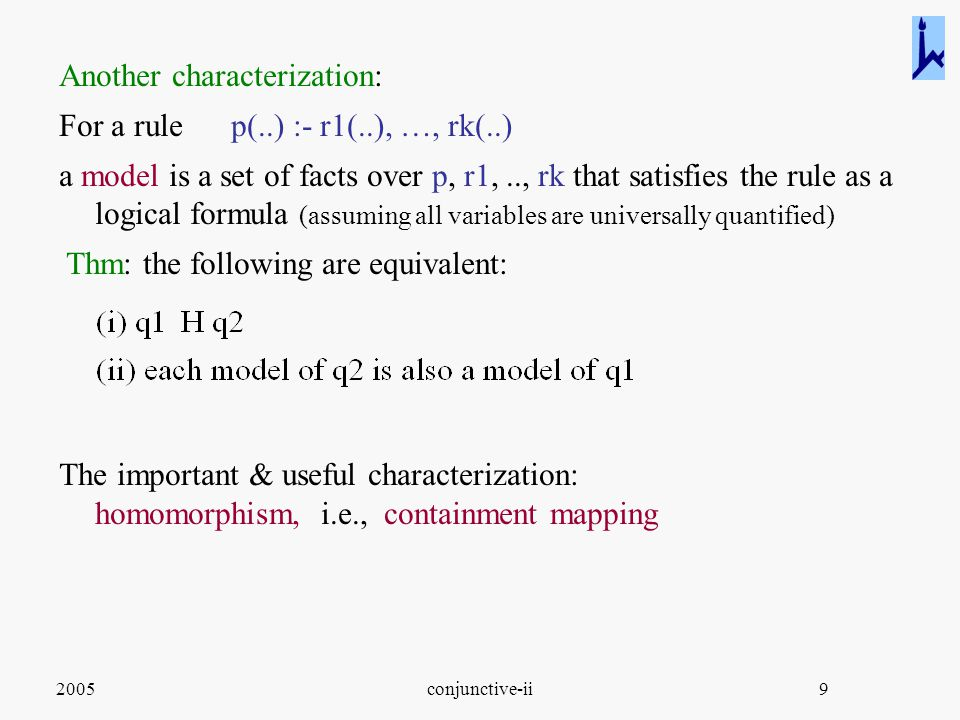 2005conjunctive-ii9 Another characterization: For a rule p(..) :- r1(..), …, rk(..) a model is a set of facts over p, r1,.., rk that satisfies the rule as a logical formula (assuming all variables are universally quantified) Thm: the following are equivalent: The important & useful characterization: homomorphism, i.e., containment mapping