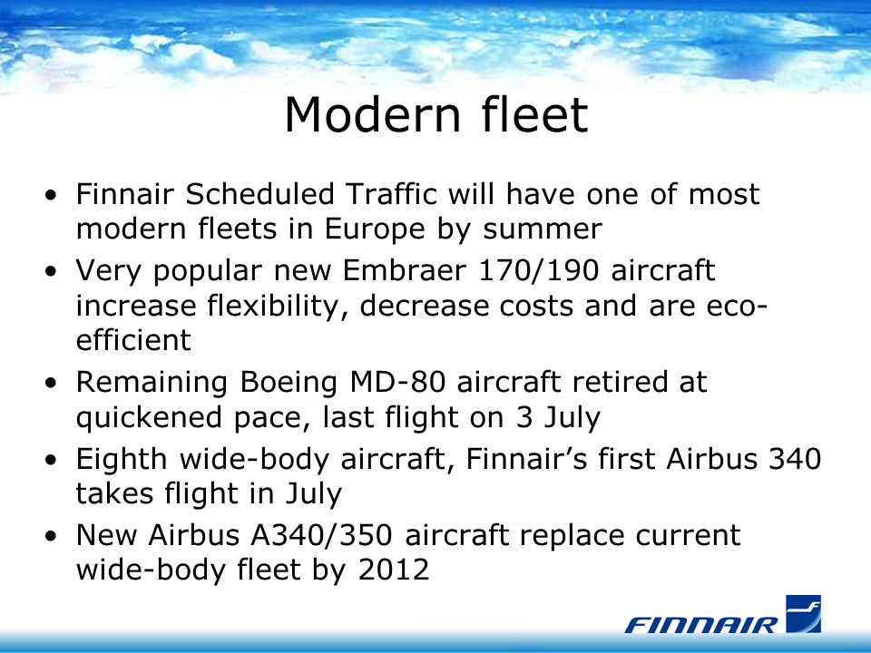 Modern fleet Finnair Scheduled Traffic will have one of most modern fleets in Europe by summer Very popular new Embraer 170/190 aircraft increase flexibility, decrease costs and are eco- efficient Remaining Boeing MD-80 aircraft retired at quickened pace, last flight on 3 July Eighth wide-body aircraft, Finnair's first Airbus 340 takes flight in July New Airbus A340/350 aircraft replace current wide-body fleet by 2012