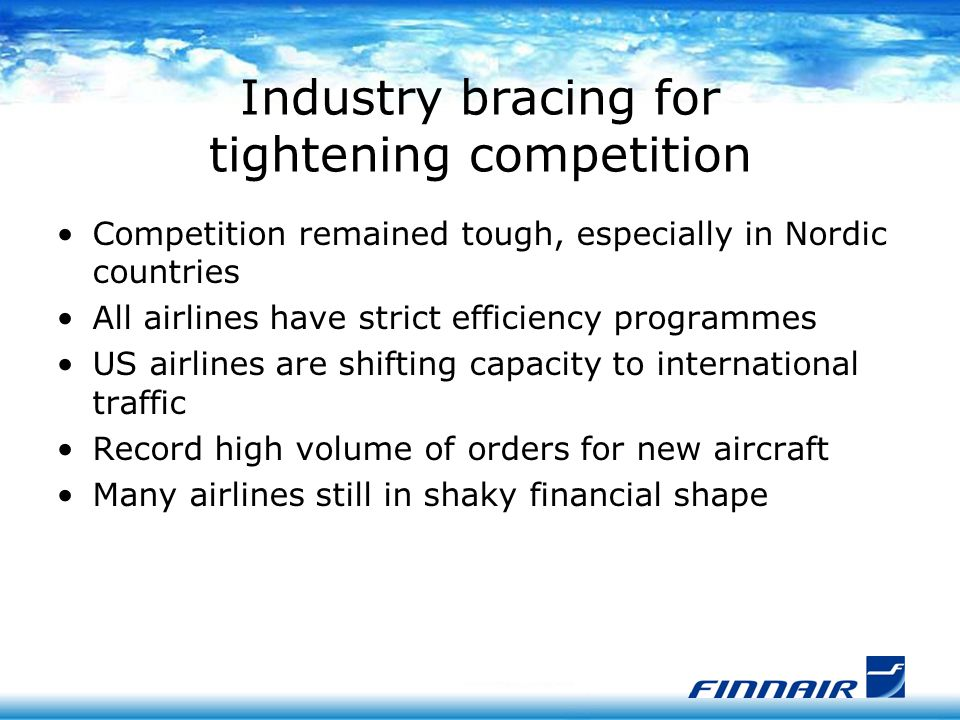 Industry bracing for tightening competition Competition remained tough, especially in Nordic countries All airlines have strict efficiency programmes US airlines are shifting capacity to international traffic Record high volume of orders for new aircraft Many airlines still in shaky financial shape