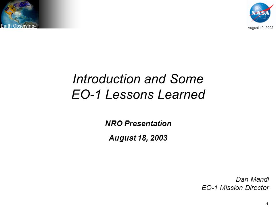 1 August 19, 2003 Earth Observing-1 Introduction and Some EO-1 Lessons Learned NRO Presentation August 18, 2003 Dan Mandl EO-1 Mission Director