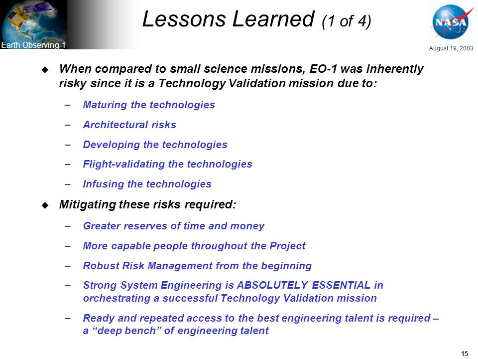 15 August 19, 2003 Earth Observing-1 Lessons Learned (1 of 4) u When compared to small science missions, EO-1 was inherently risky since it is a Technology Validation mission due to: –Maturing the technologies –Architectural risks –Developing the technologies –Flight-validating the technologies –Infusing the technologies u Mitigating these risks required: –Greater reserves of time and money –More capable people throughout the Project –Robust Risk Management from the beginning –Strong System Engineering is ABSOLUTELY ESSENTIAL in orchestrating a successful Technology Validation mission –Ready and repeated access to the best engineering talent is required – a deep bench of engineering talent
